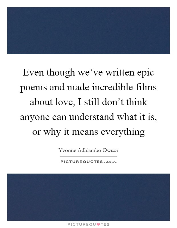 Even though we've written epic poems and made incredible films about love, I still don't think anyone can understand what it is, or why it means everything Picture Quote #1