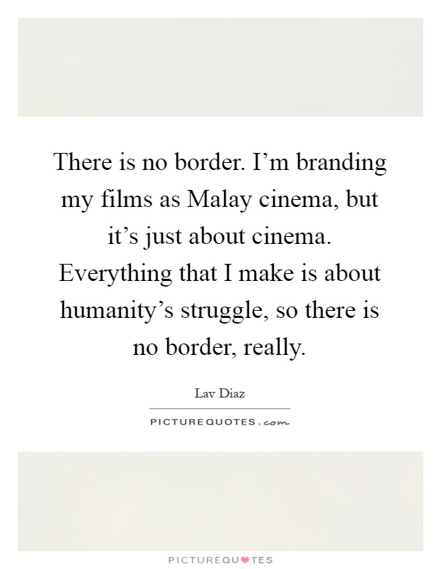 There is no border. I'm branding my films as Malay cinema, but it's just about cinema. Everything that I make is about humanity's struggle, so there is no border, really Picture Quote #1