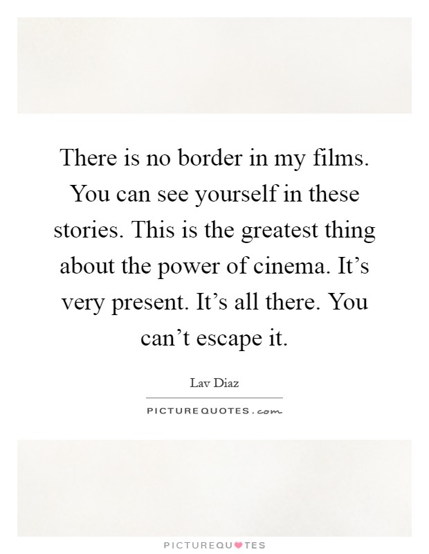 There is no border in my films. You can see yourself in these stories. This is the greatest thing about the power of cinema. It's very present. It's all there. You can't escape it Picture Quote #1