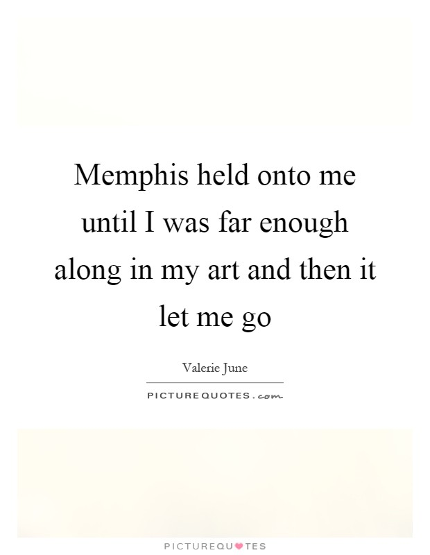 Memphis held onto me until I was far enough along in my art and then it let me go Picture Quote #1
