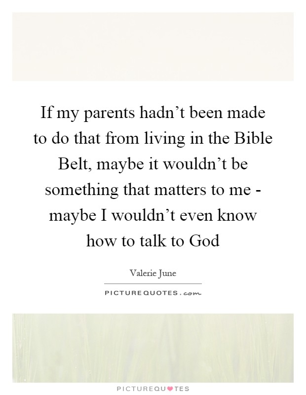 If my parents hadn't been made to do that from living in the Bible Belt, maybe it wouldn't be something that matters to me - maybe I wouldn't even know how to talk to God Picture Quote #1