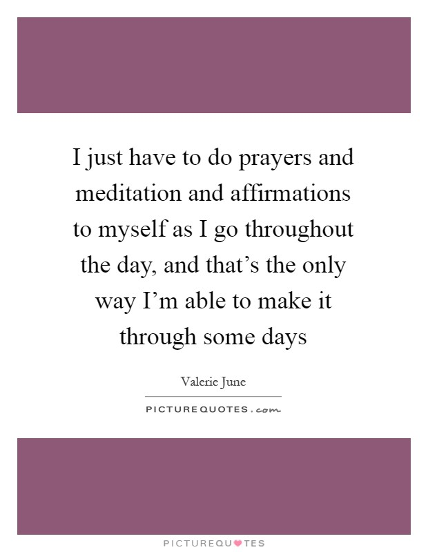 I just have to do prayers and meditation and affirmations to myself as I go throughout the day, and that's the only way I'm able to make it through some days Picture Quote #1