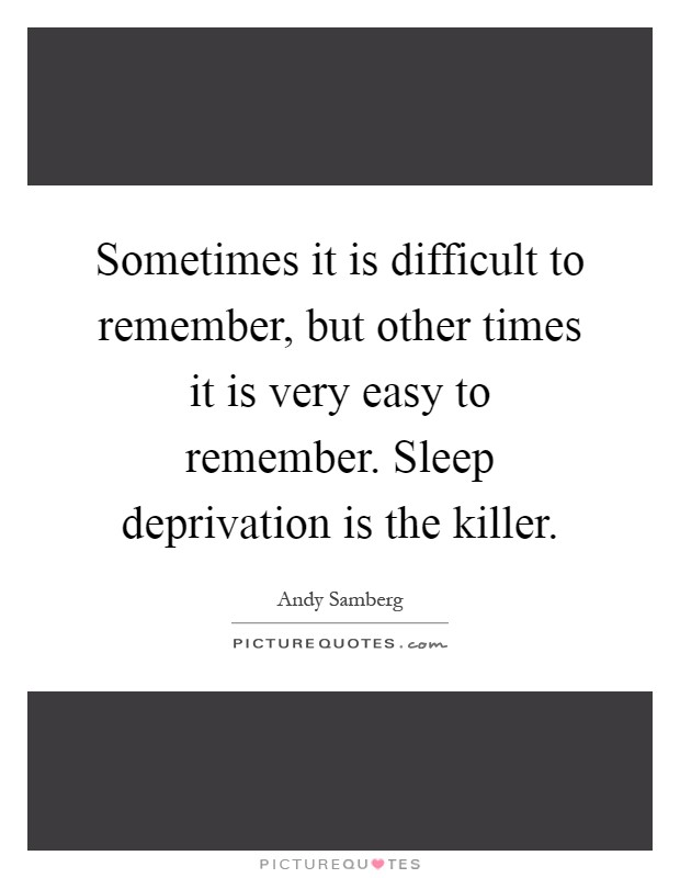 Sometimes it is difficult to remember, but other times it is very easy to remember. Sleep deprivation is the killer Picture Quote #1