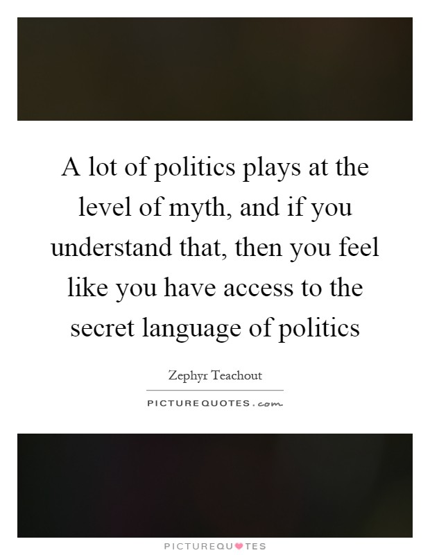 A lot of politics plays at the level of myth, and if you understand that, then you feel like you have access to the secret language of politics Picture Quote #1