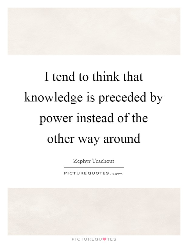 I tend to think that knowledge is preceded by power instead of the other way around Picture Quote #1