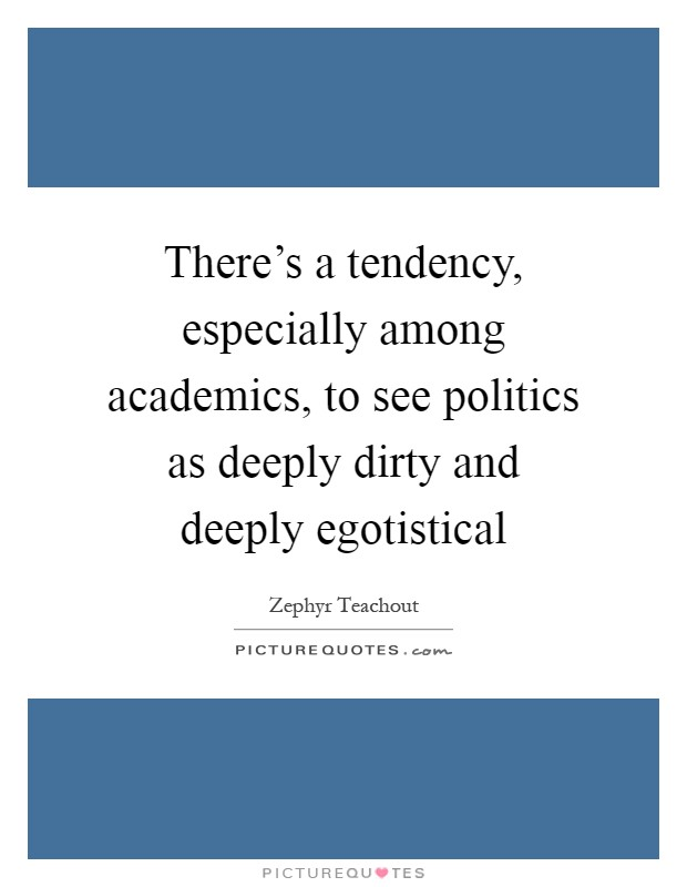 There's a tendency, especially among academics, to see politics as deeply dirty and deeply egotistical Picture Quote #1