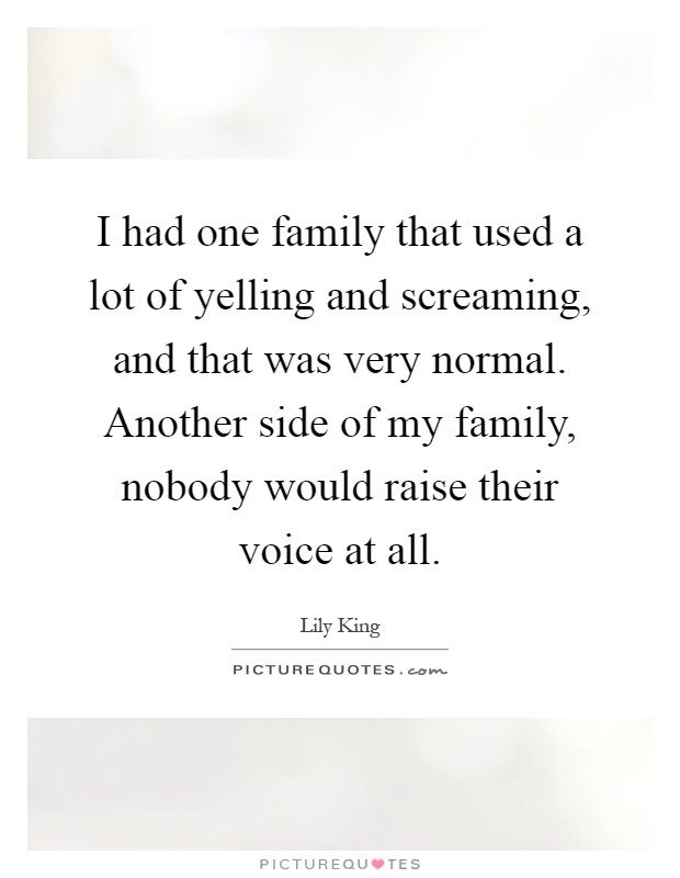I had one family that used a lot of yelling and screaming, and that was very normal. Another side of my family, nobody would raise their voice at all Picture Quote #1