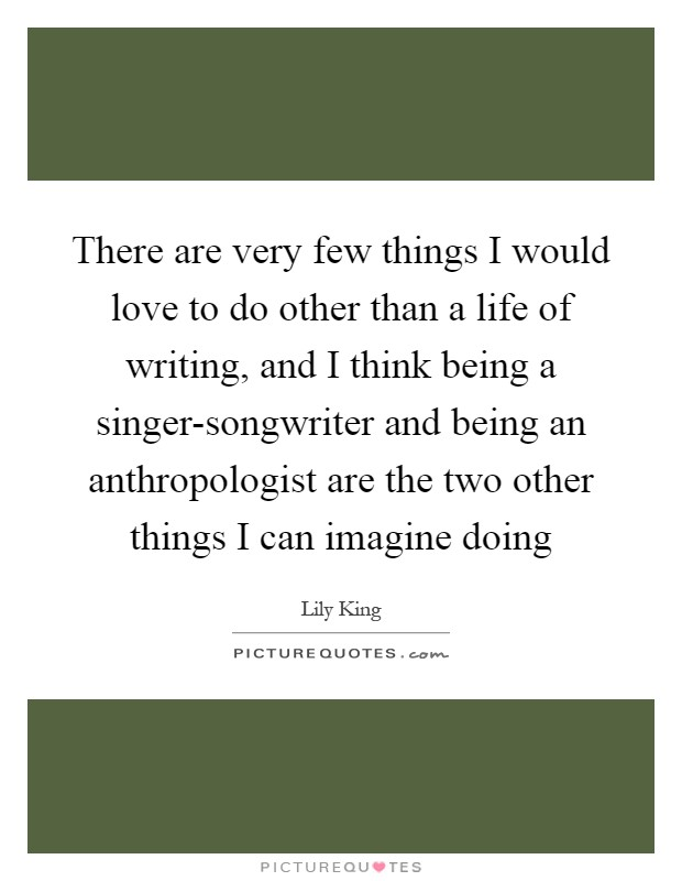 There are very few things I would love to do other than a life of writing, and I think being a singer-songwriter and being an anthropologist are the two other things I can imagine doing Picture Quote #1