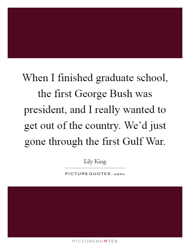 When I finished graduate school, the first George Bush was president, and I really wanted to get out of the country. We'd just gone through the first Gulf War Picture Quote #1