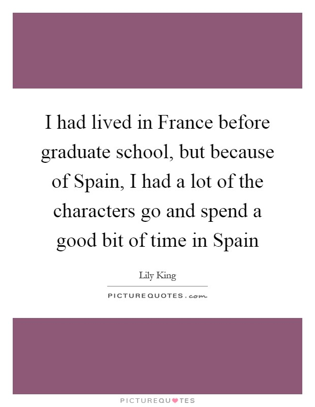 I had lived in France before graduate school, but because of Spain, I had a lot of the characters go and spend a good bit of time in Spain Picture Quote #1