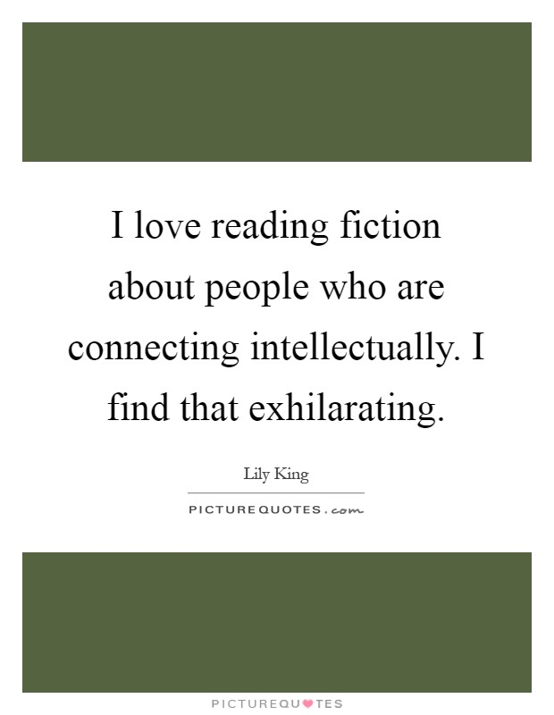 I love reading fiction about people who are connecting intellectually. I find that exhilarating Picture Quote #1
