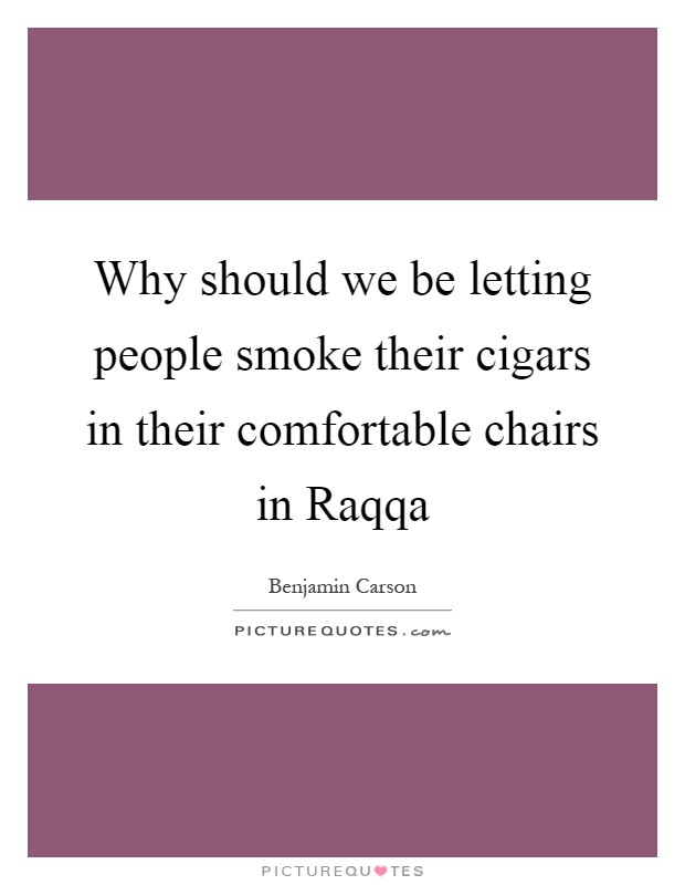 Why should we be letting people smoke their cigars in their comfortable chairs in Raqqa Picture Quote #1
