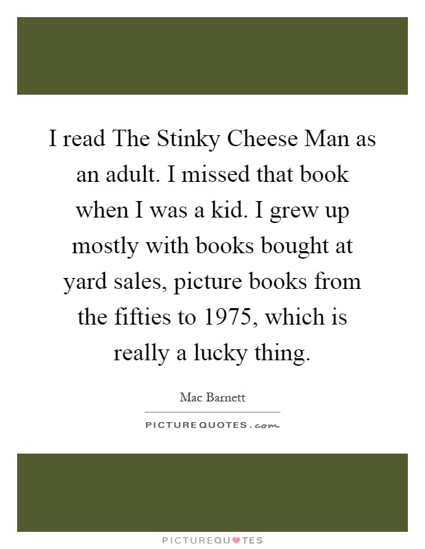 I read The Stinky Cheese Man as an adult. I missed that book when I was a kid. I grew up mostly with books bought at yard sales, picture books from the fifties to 1975, which is really a lucky thing Picture Quote #1