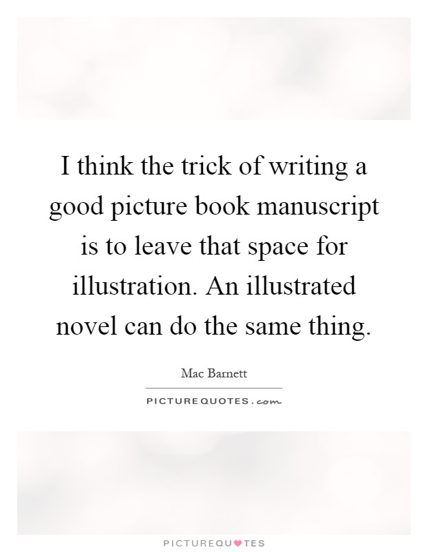 I think the trick of writing a good picture book manuscript is to leave that space for illustration. An illustrated novel can do the same thing Picture Quote #1