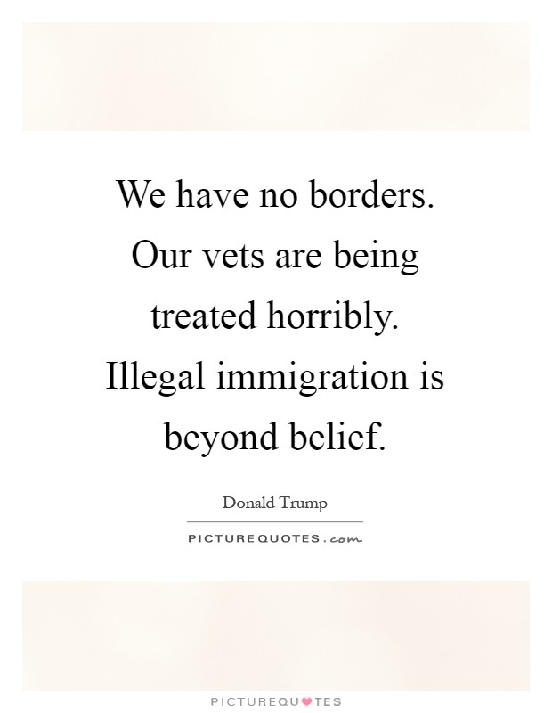 We have no borders. Our vets are being treated horribly. Illegal immigration is beyond belief Picture Quote #1