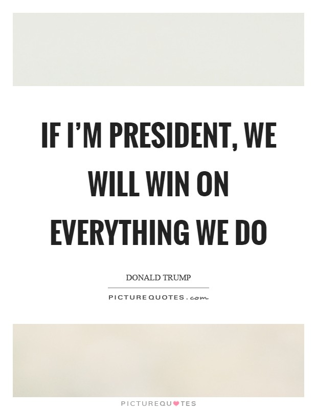 If I'm president, we will win on everything we do Picture Quote #1