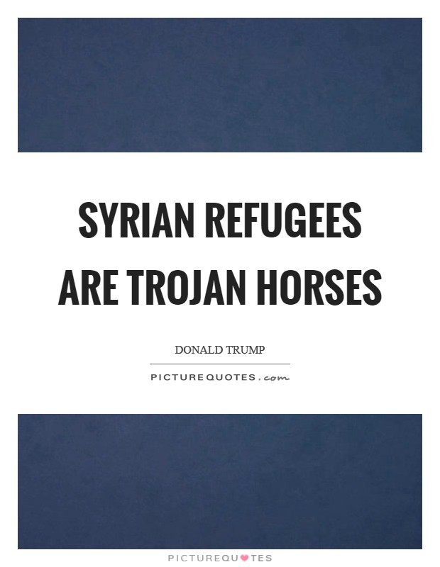Syrian refugees are Trojan horses Picture Quote #1