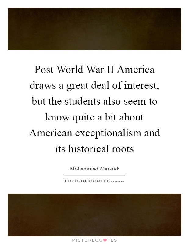 Post World War II America draws a great deal of interest, but the students also seem to know quite a bit about American exceptionalism and its historical roots Picture Quote #1