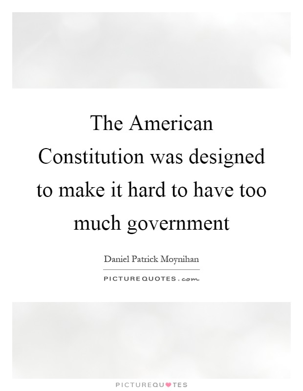 The American Constitution was designed to make it hard to have too much government Picture Quote #1