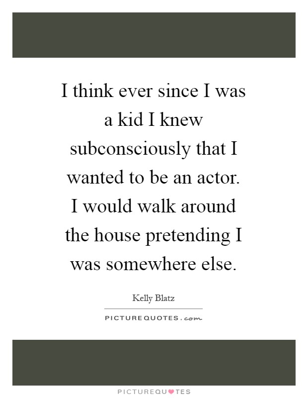 I think ever since I was a kid I knew subconsciously that I wanted to be an actor. I would walk around the house pretending I was somewhere else Picture Quote #1