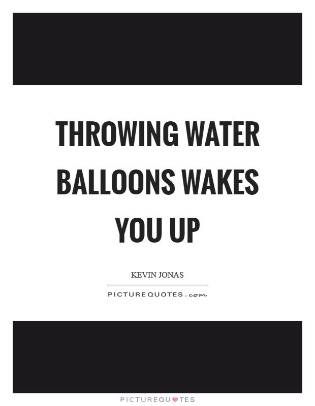 Throwing water balloons wakes you up Picture Quote #1