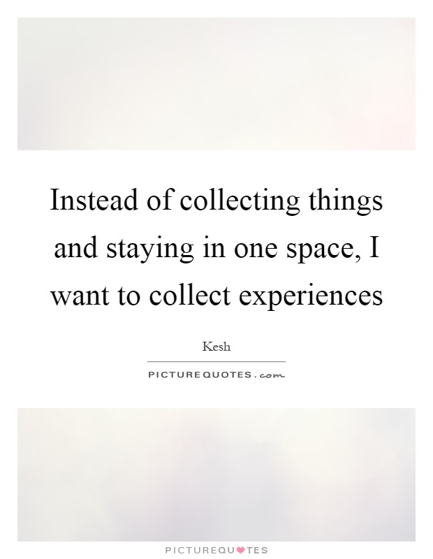 Instead of collecting things and staying in one space, I want to collect experiences Picture Quote #1