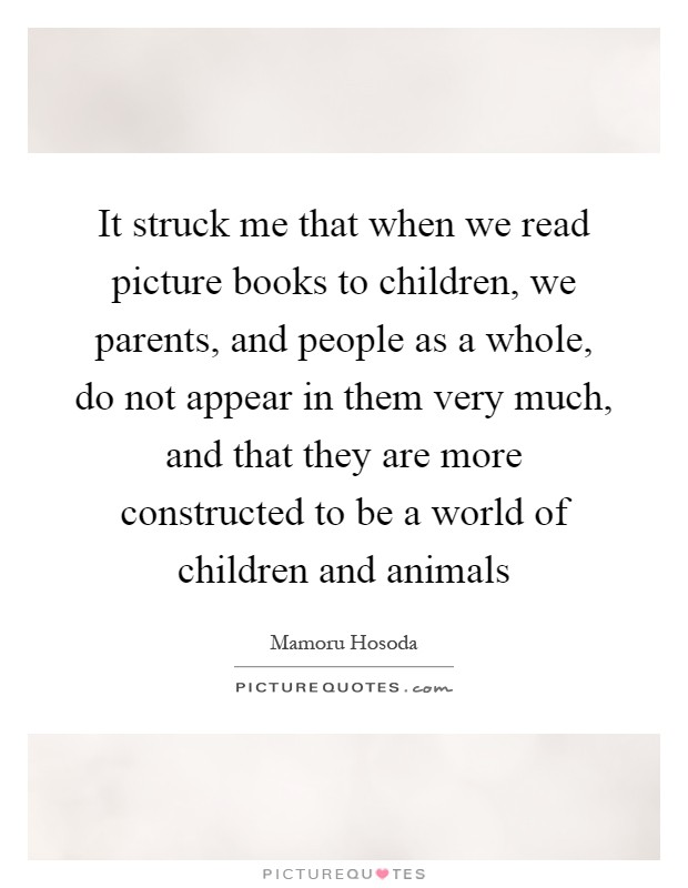 It struck me that when we read picture books to children, we parents, and people as a whole, do not appear in them very much, and that they are more constructed to be a world of children and animals Picture Quote #1