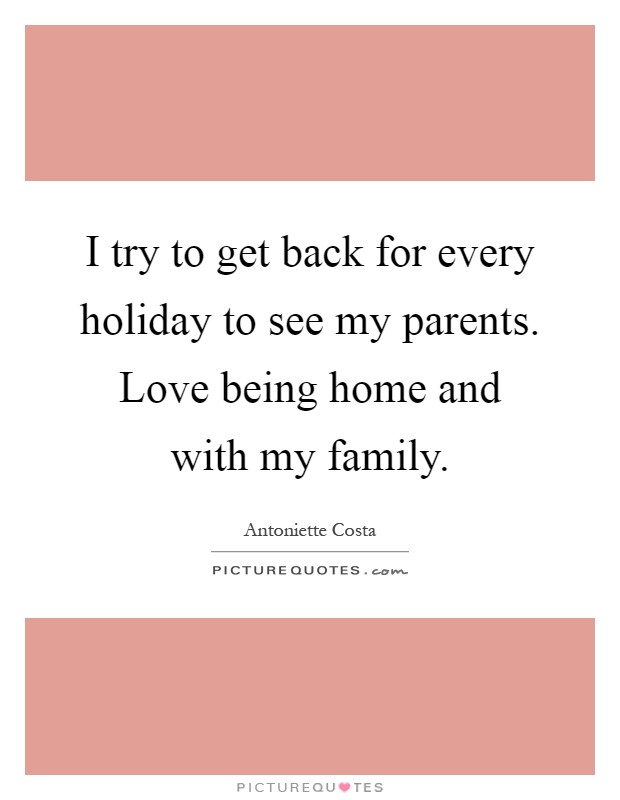 I try to get back for every holiday to see my parents. Love being home and with my family Picture Quote #1