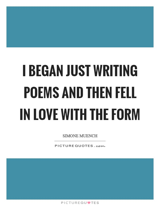 I began just writing poems and then fell in love with the form Picture Quote #1