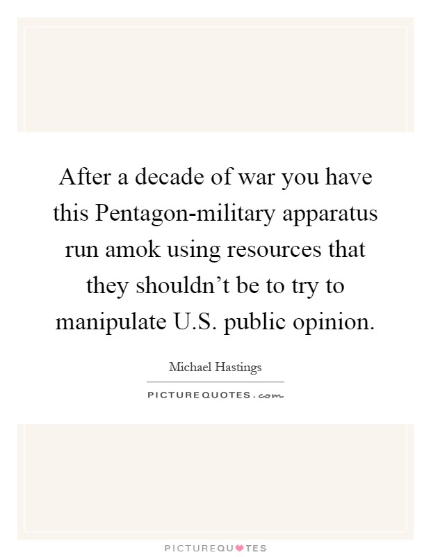 After a decade of war you have this Pentagon-military apparatus run amok using resources that they shouldn't be to try to manipulate U.S. public opinion Picture Quote #1