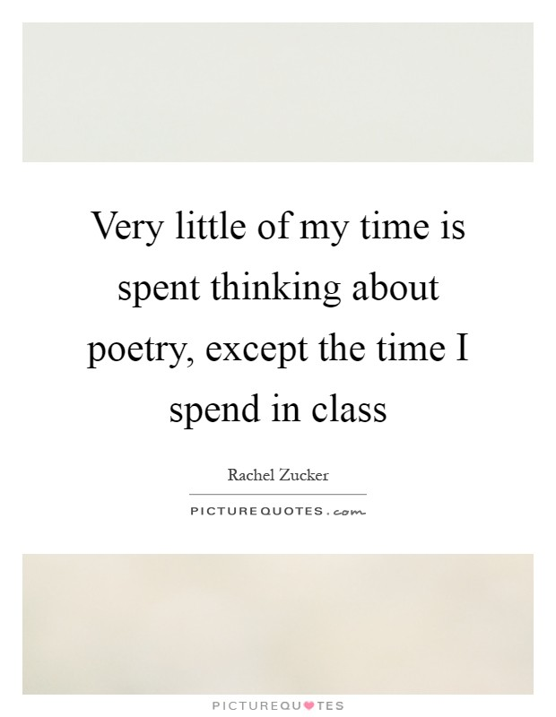 Very little of my time is spent thinking about poetry, except the time I spend in class Picture Quote #1