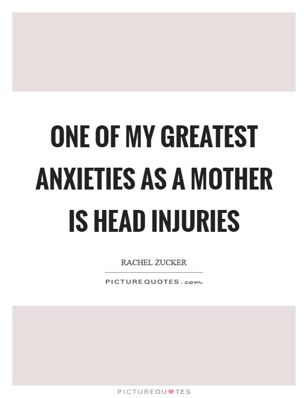 One of my greatest anxieties as a mother is head injuries Picture Quote #1