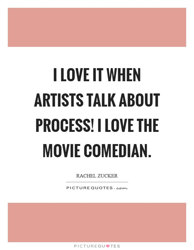 I love it when artists talk about process! I love the movie Comedian Picture Quote #1