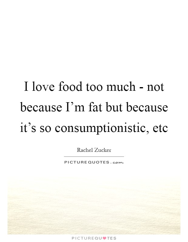 I love food too much - not because I'm fat but because it's so consumptionistic, etc Picture Quote #1