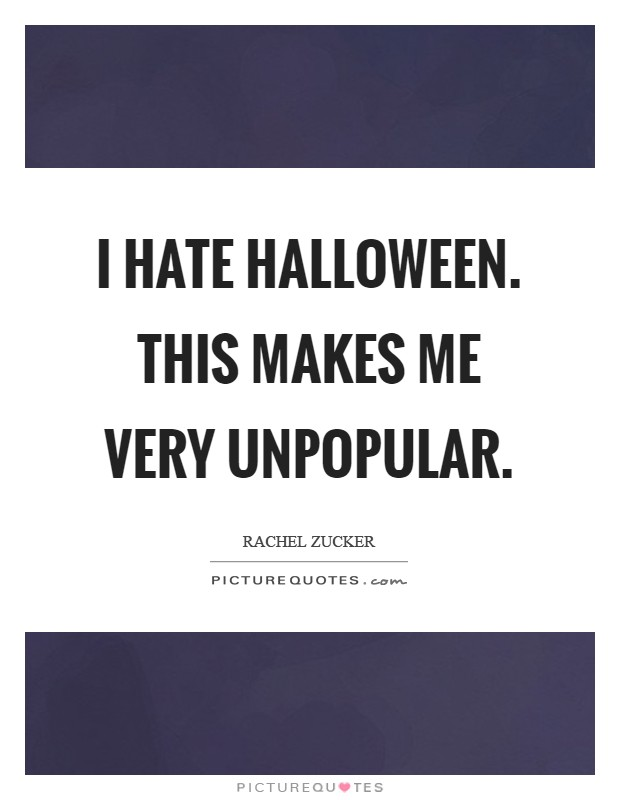 I HATE HALLOWEEN. This makes me VERY unpopular Picture Quote #1