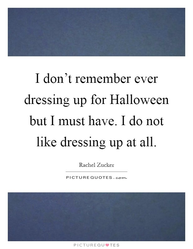 I don't remember ever dressing up for Halloween but I must have. I do not like dressing up at all Picture Quote #1