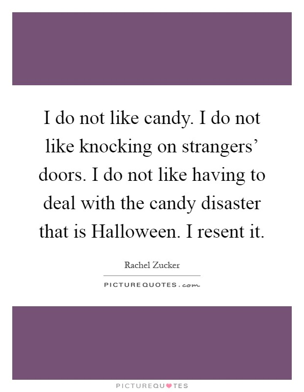 I do not like candy. I do not like knocking on strangers' doors. I do not like having to deal with the candy disaster that is Halloween. I resent it Picture Quote #1