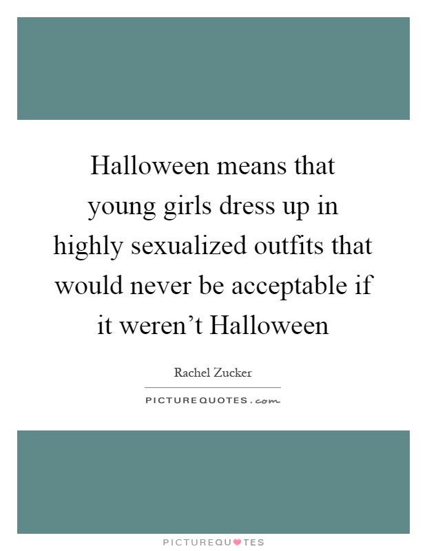 Halloween means that young girls dress up in highly sexualized outfits that would never be acceptable if it weren't Halloween Picture Quote #1