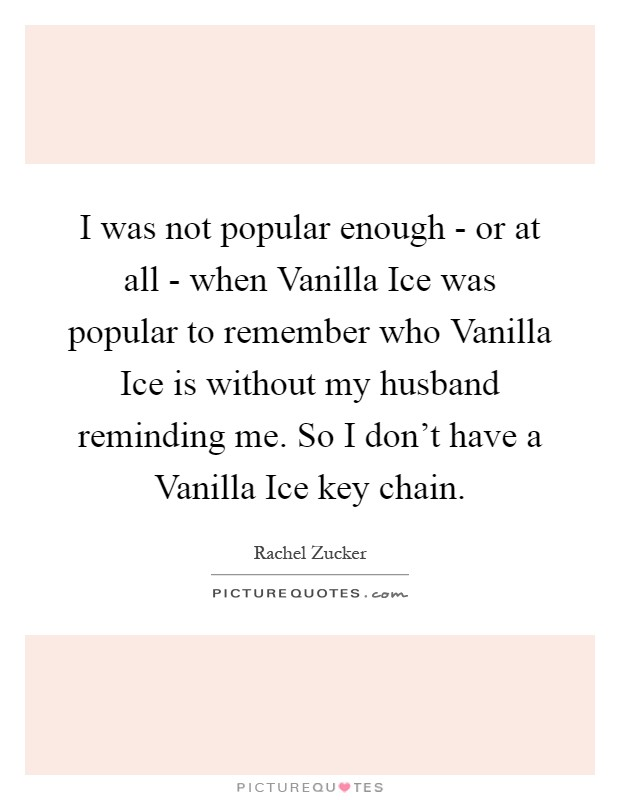 I was not popular enough - or at all - when Vanilla Ice was popular to remember who Vanilla Ice is without my husband reminding me. So I don't have a Vanilla Ice key chain Picture Quote #1