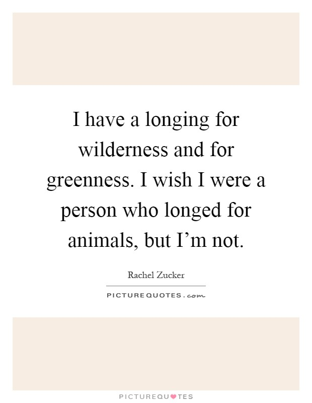 I have a longing for wilderness and for greenness. I wish I were a person who longed for animals, but I'm not Picture Quote #1