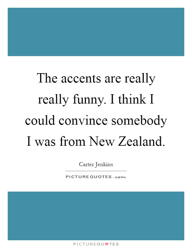 The accents are really really funny. I think I could convince somebody I was from New Zealand Picture Quote #1
