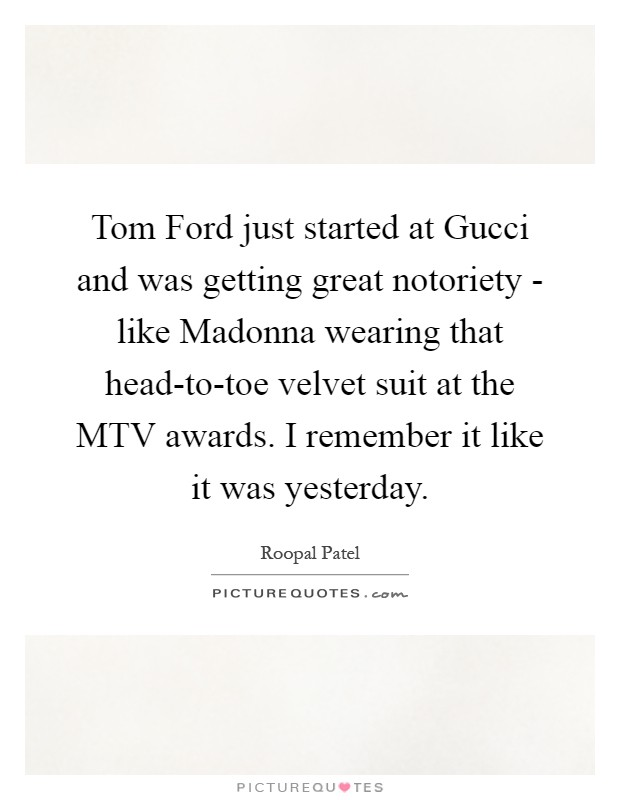 Tom Ford just started at Gucci and was getting great notoriety - like Madonna wearing that head-to-toe velvet suit at the MTV awards. I remember it like it was yesterday Picture Quote #1
