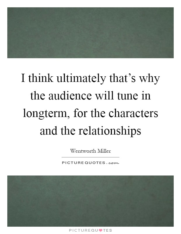 I think ultimately that's why the audience will tune in longterm, for the characters and the relationships Picture Quote #1