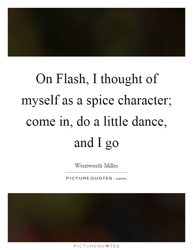 On Flash, I thought of myself as a spice character; come in, do a little dance, and I go Picture Quote #1
