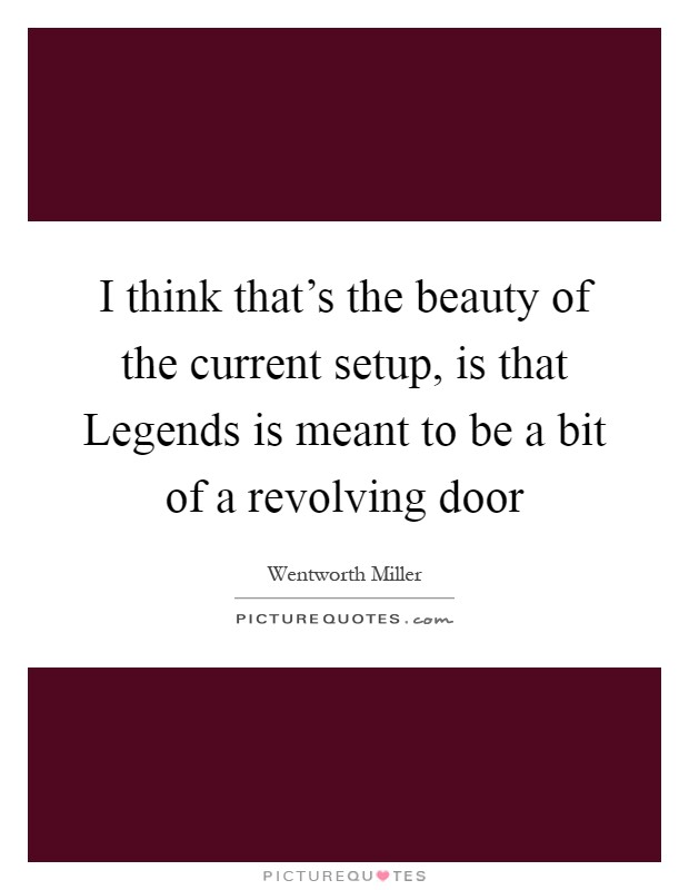 I think that's the beauty of the current setup, is that Legends is meant to be a bit of a revolving door Picture Quote #1