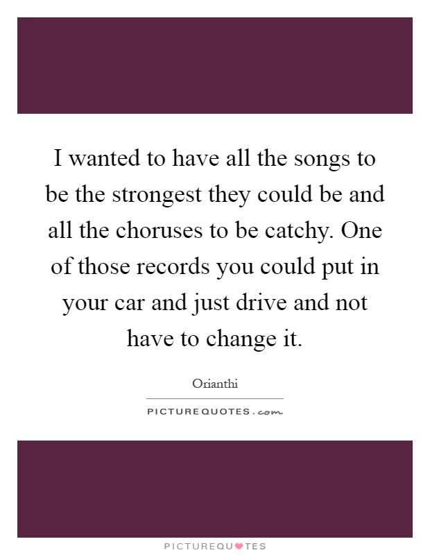 I wanted to have all the songs to be the strongest they could be and all the choruses to be catchy. One of those records you could put in your car and just drive and not have to change it Picture Quote #1