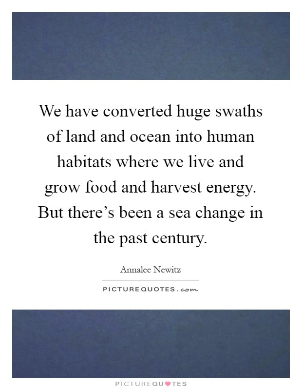 We have converted huge swaths of land and ocean into human habitats where we live and grow food and harvest energy. But there's been a sea change in the past century Picture Quote #1