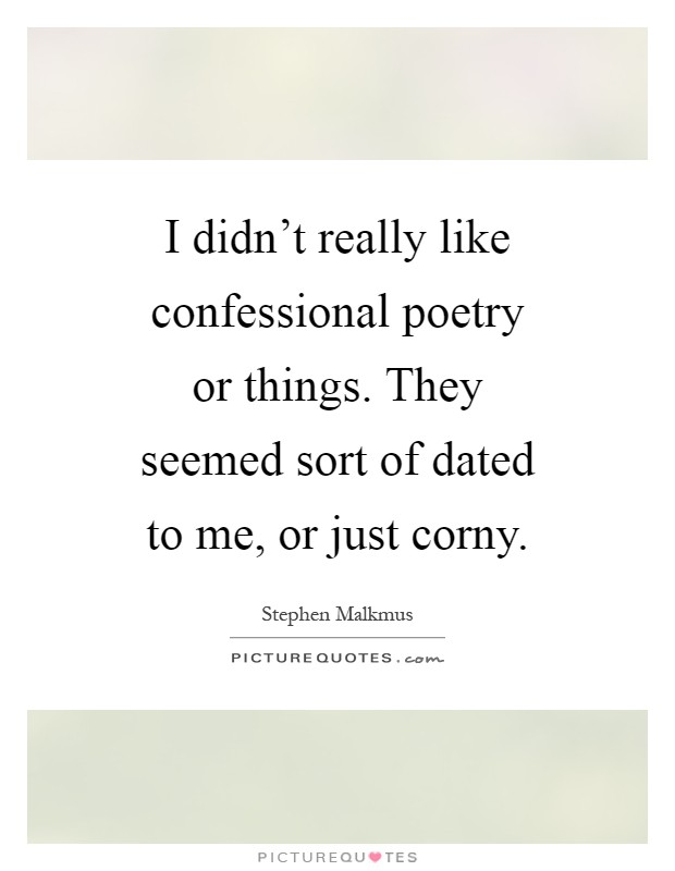 I didn't really like confessional poetry or things. They seemed sort of dated to me, or just corny Picture Quote #1