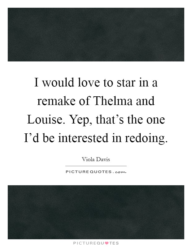 I would love to star in a remake of Thelma and Louise. Yep, that's the one I'd be interested in redoing Picture Quote #1