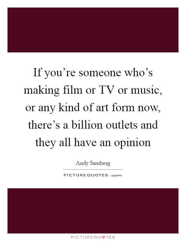 If you're someone who's making film or TV or music, or any kind of art form now, there's a billion outlets and they all have an opinion Picture Quote #1